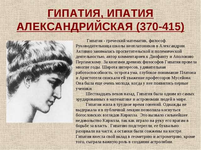 ГИПАТИЯ, ИПАТИЯ АЛЕКСАНДРИЙСКАЯ (370-415) Гипатия - греческий математик, фило...