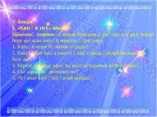 . V. Бекіту. 1. «Киіз үй тігу» ойыны Ойынның шарты:төменде берілген сұрақта