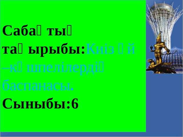 Сабақтың тақырыбы:Киіз үй –көшпелілердің баспанасы. Сыныбы:6
