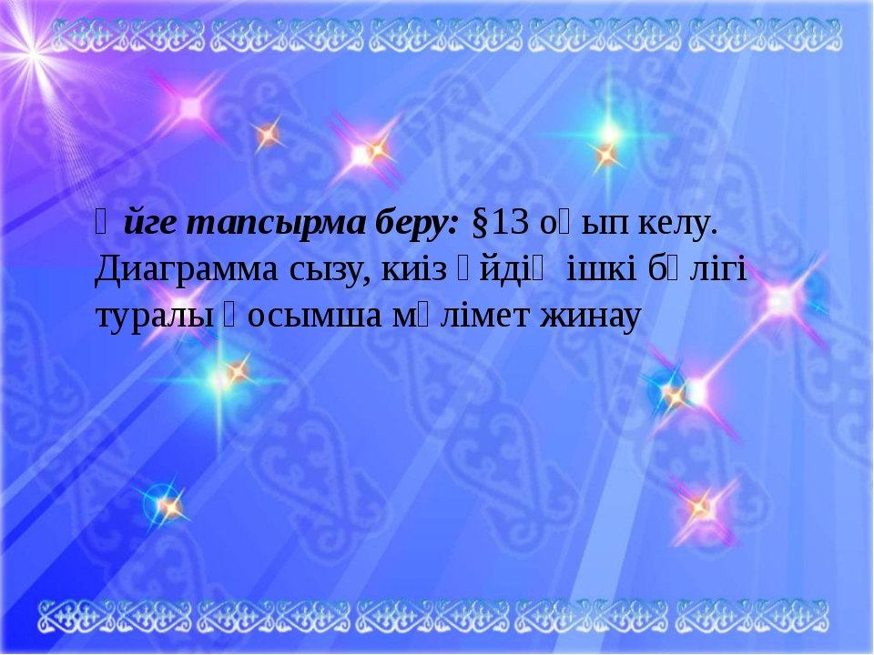 Үйге тапсырма беру: §13 оқып келу. Диаграмма сызу, киіз үйдің ішкі бөлігі тур...