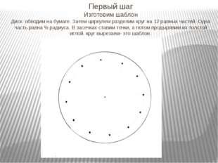 Первый шаг Изготовим шаблон Диск обводим на бумаге. Затем циркулем разделим к