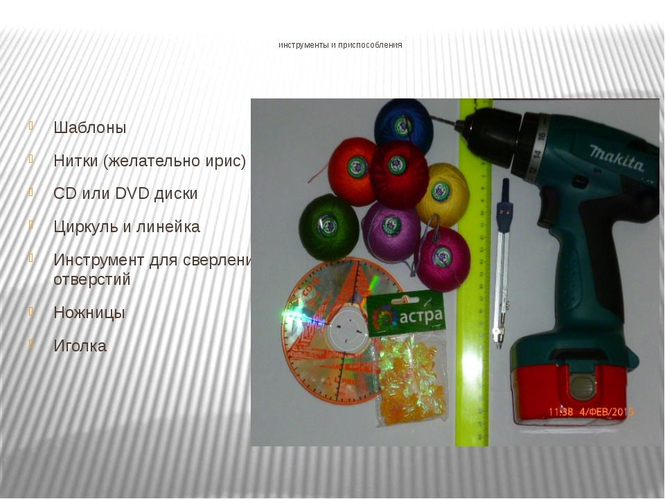 инструменты и приспособления Шаблоны Нитки (желательно ирис) CD или DVD диск...