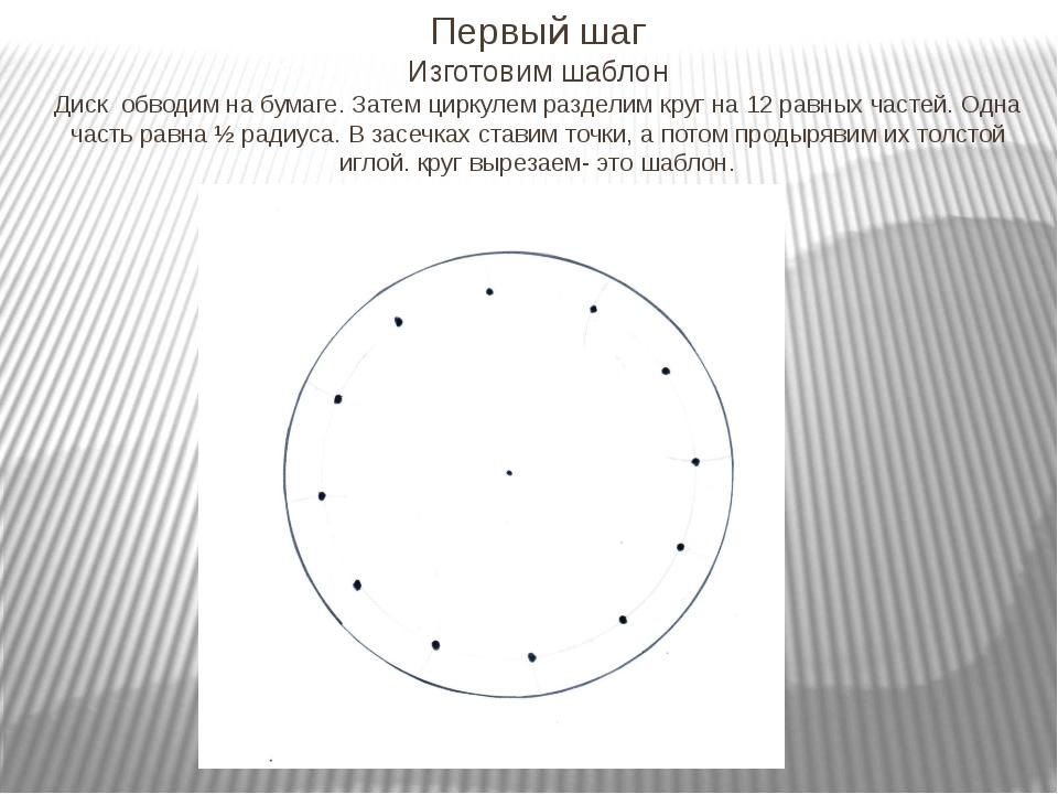 Первый шаг Изготовим шаблон Диск обводим на бумаге. Затем циркулем разделим к...