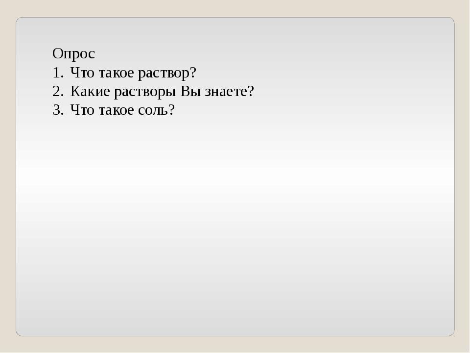 Опрос Что такое раствор? Какие растворы Вы знаете? Что такое соль?