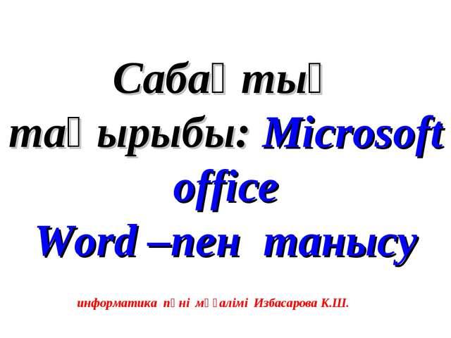 Сабақтың тақырыбы: Microsoft office Word –пен танысу информатика пәні мұғалі...