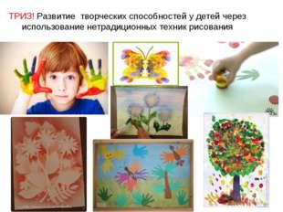 ТРИЗ! Развитие творческих способностей у детей через использование нетрадици