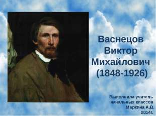 Васнецов Виктор Михайлович (1848-1926) Выполнила учитель начальных классов Ма
