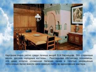 Картинам очень уютно среди личных вещей В.М.Васнецова. Это старинные иконы, р