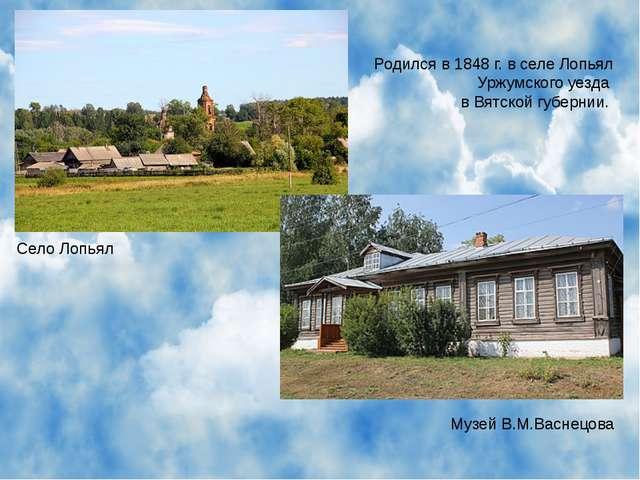 Родился в 1848 г. в селе Лопьял Уржумского уезда в Вятской губернии. Село Лоп...
