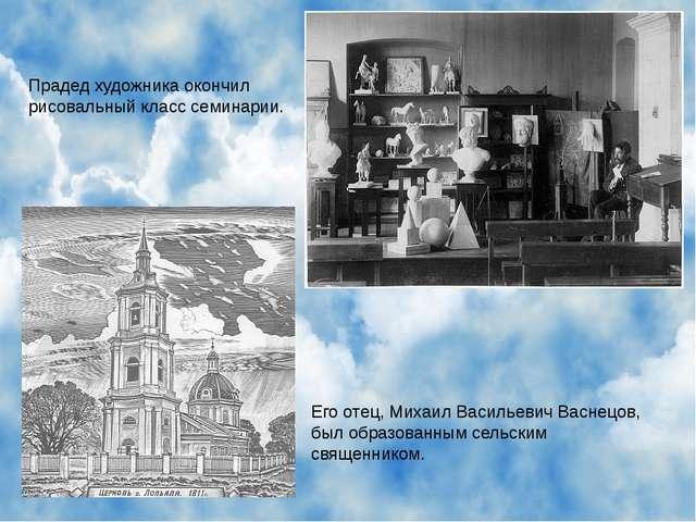 Прадед художника окончил рисовальный класс семинарии. Его отец, Михаил Василь...