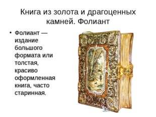 Книга из золота и драгоценных камней. Фолиант Фолиант — издание большого форм