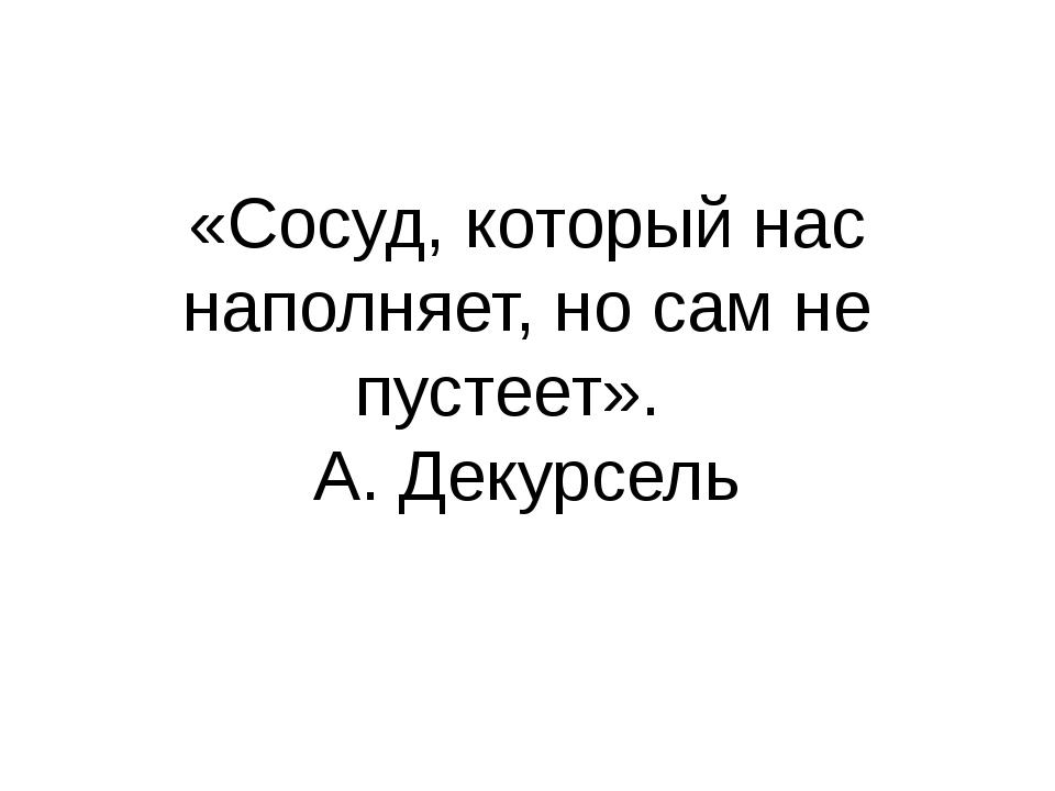 «Сосуд, который нас наполняет, но сам не пустеет». А. Декурсель