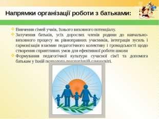 Напрямки організації роботи з батьками: Вивчення сімей учнів, їхнього виховно