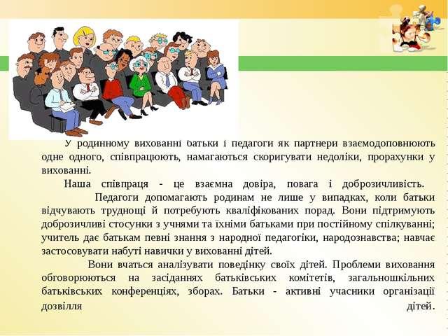 У родинному вихованні батьки і педагоги як партнери взаємодоповнюють одне од...