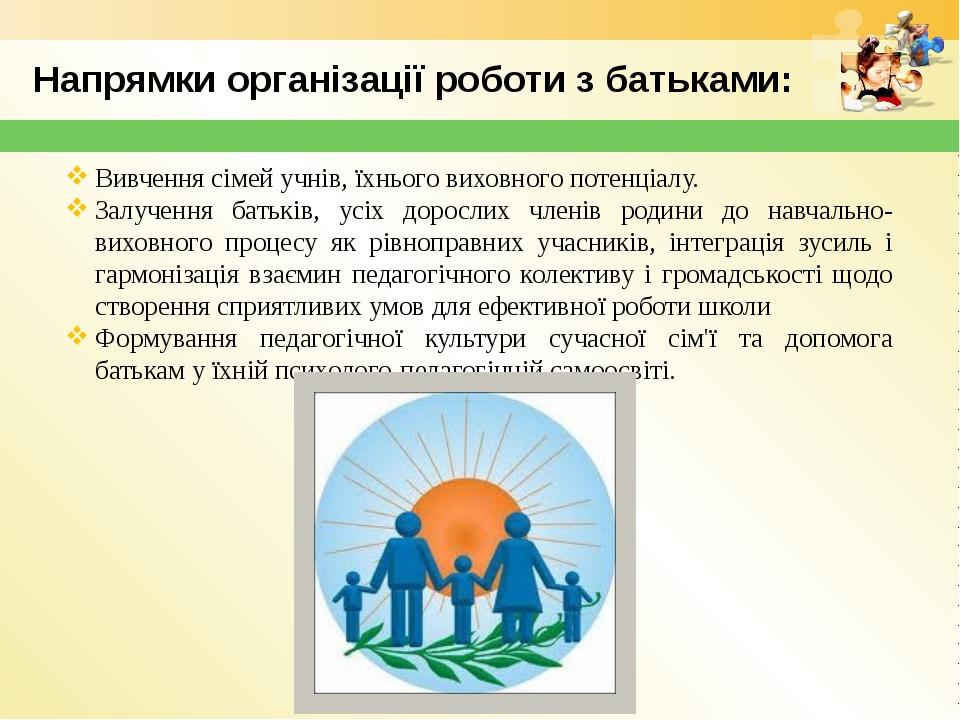 Напрямки організації роботи з батьками: Вивчення сімей учнів, їхнього виховно...