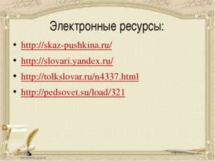 Электронные ресурсы: http://skaz-pushkina.ru/ http://slovari.yandex.ru/ http: