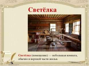 Светёлка Светёлка (помещение) — небольшая комната, обычно в верхней части жил