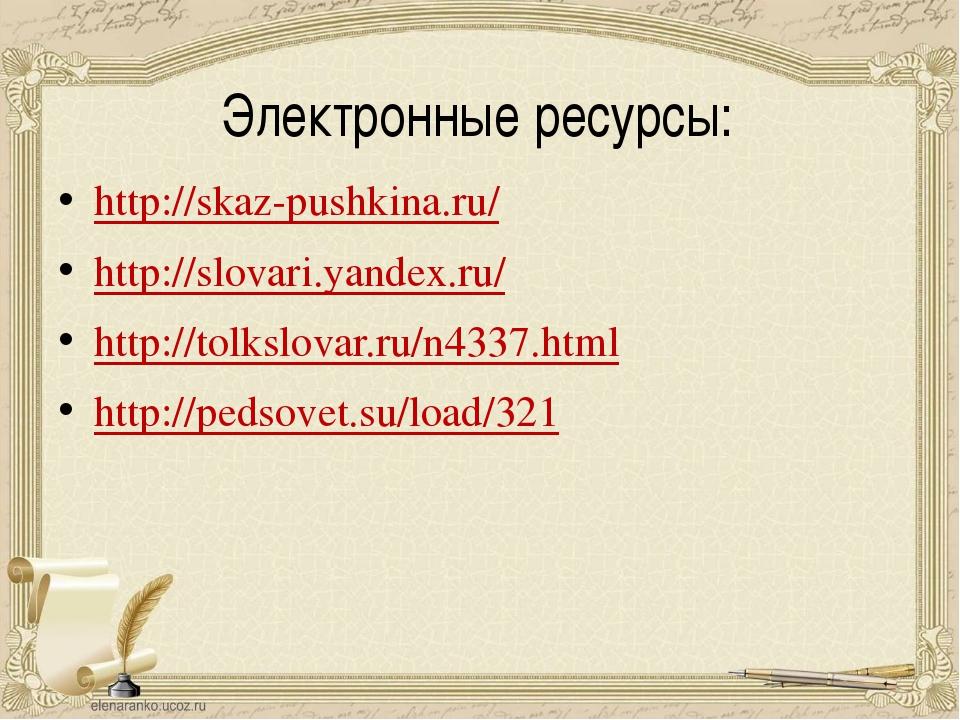 Электронные ресурсы: http://skaz-pushkina.ru/ http://slovari.yandex.ru/ http:...