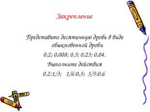 Закрепление Представьте десятичную дробь в виде обыкновенной дроби 0,2; 0,008