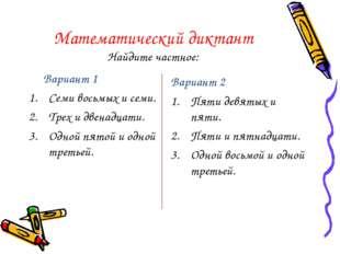 Математический диктант Найдите частное: Вариант 1 Семи восьмых и семи. Трех и