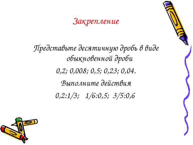 Закрепление Представьте десятичную дробь в виде обыкновенной дроби 0,2; 0,008...