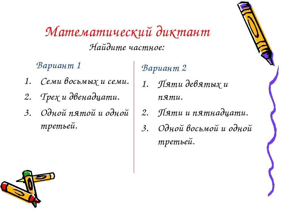 Математический диктант Найдите частное: Вариант 1 Семи восьмых и семи. Трех и...
