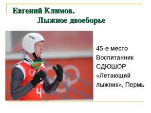 Евгений Климов. Лыжное двоеборье 45-е место Воспитанник СДЮШОР «Летающий лыжн