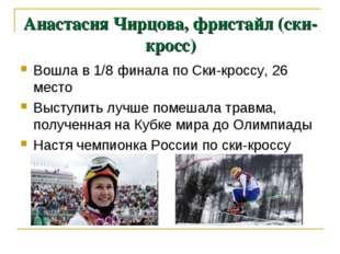 Анастасия Чирцова, фристайл (ски-кросс) Вошла в 1/8 финала по Ски-кроссу, 26