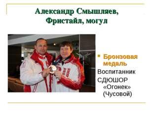 Александр Смышляев, Фристайл, могул Бронзовая медаль Воспитанник СДЮШОР «Огон