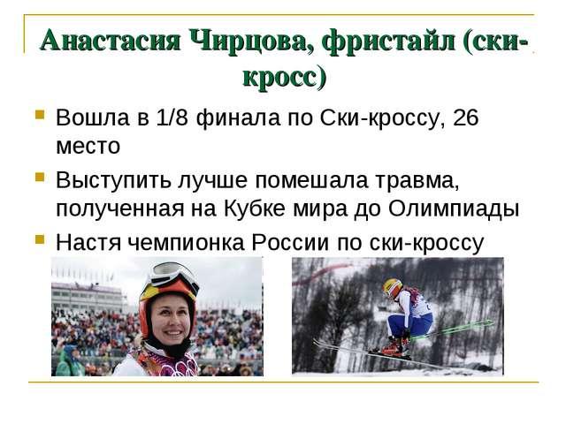 Анастасия Чирцова, фристайл (ски-кросс) Вошла в 1/8 финала по Ски-кроссу, 26...