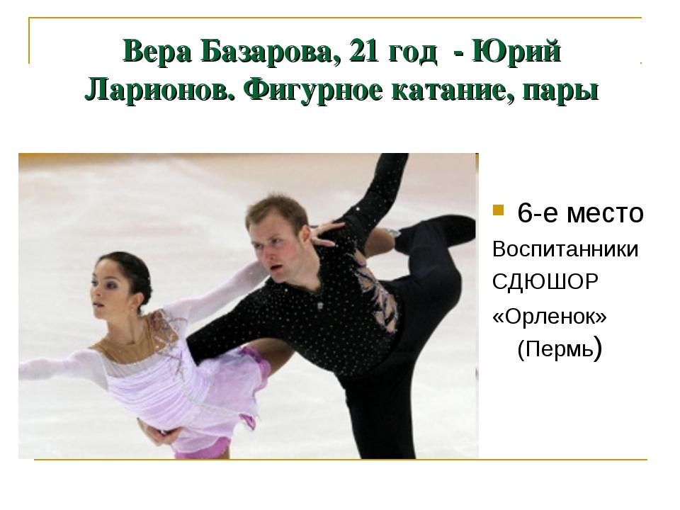 Вера Базарова, 21 год - Юрий Ларионов. Фигурное катание, пары 6-е место Воспи...