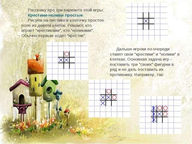 Расскажу про три варианта этой игры: Крестики-нолики простые Рисуем на листик...