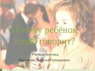 Почему ребёнок плохо говорит? Учитель-логопед Романенко Наталья Геннадьевна М