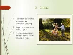 2 – 3 года Понимает действия и предметы на картинках (2 года) Задаёт вопросы