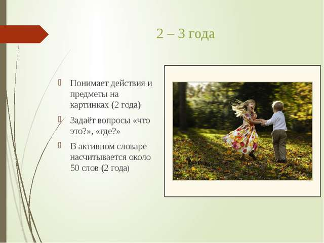 2 – 3 года Понимает действия и предметы на картинках (2 года) Задаёт вопросы...
