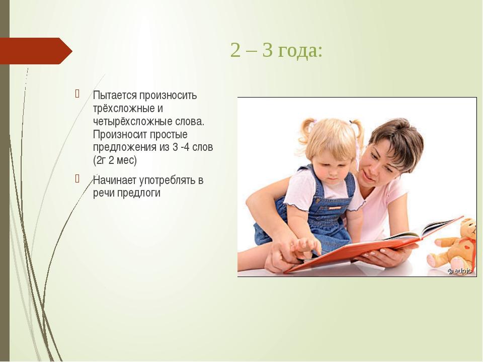 2 – 3 года: Пытается произносить трёхсложные и четырёхсложные слова. Произнос...