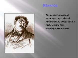 Манилов Бесхозяйственный помещик, праздный мечтатель, живущий в мире своих г