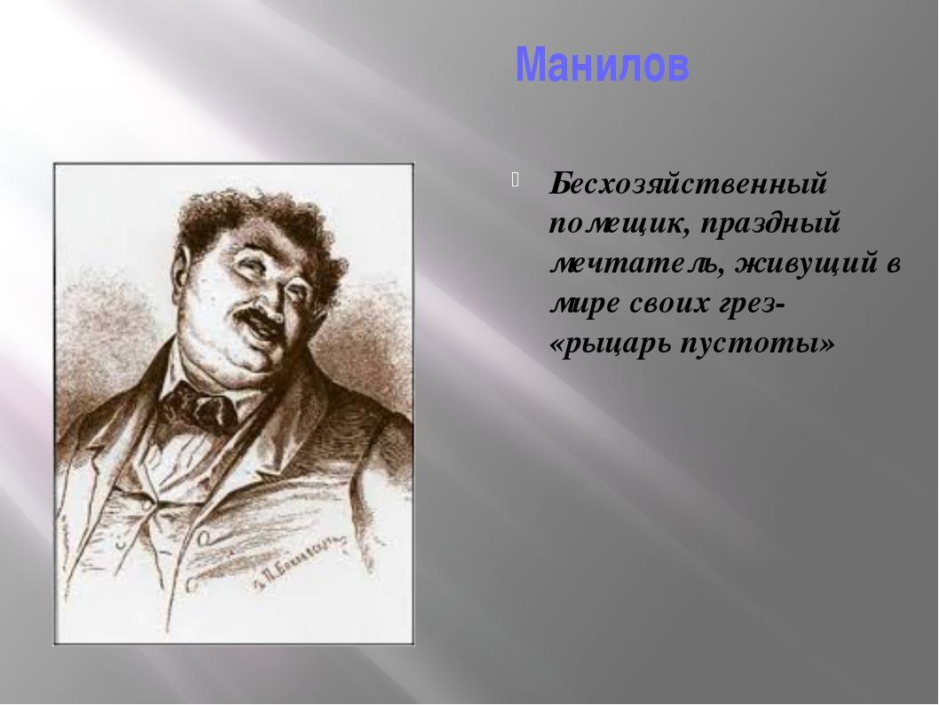 Манилов Бесхозяйственный помещик, праздный мечтатель, живущий в мире своих г...