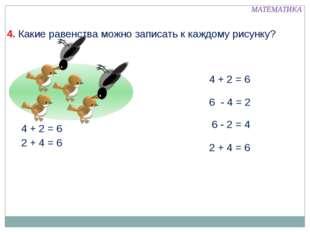 4 + 2 = 6 6 - 4 = 2 6 - 2 = 4 2 + 4 = 6 МАТЕМАТИКА 4. Какие равенства можно