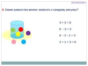 4. Какие равенства можно записать к каждому рисунку? 3 + 3 = 6 6 - 3 = 3 6 -