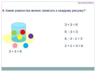 3 + 3 = 6 6 - 3 = 3 6 - 2 - 1 = 3 2 + 1 + 3 = 6 МАТЕМАТИКА 4. Какие равенств