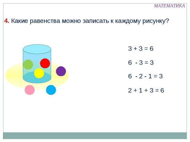 4. Какие равенства можно записать к каждому рисунку? 3 + 3 = 6 6 - 3 = 3 6 -...