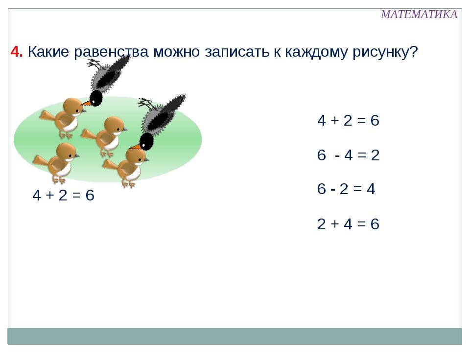 4 + 2 = 6 6 - 4 = 2 6 - 2 = 4 2 + 4 = 6 МАТЕМАТИКА 4. Какие равенства можно...