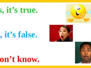 Yes, it's true. No, it's false. I don't know.