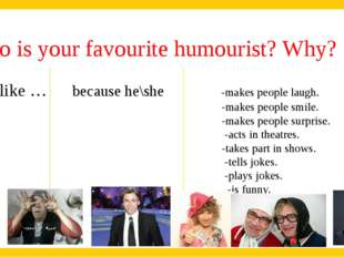 Who is your favourite humourist? Why? I like … because he\she -makes people l