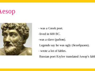 Aesop . - was a Greek poet. -lived in 600 BC. -was a slave (рабом). Legends s