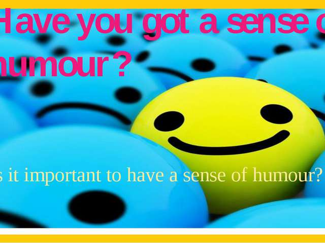 Is it important to have a sense of humour? Have you got a sense of humour?