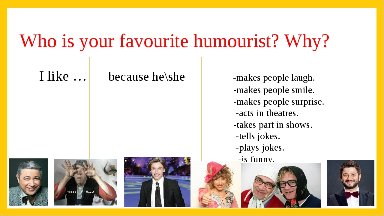 Who is your favourite humourist? Why? I like … because he\she -makes people l...