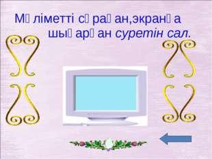 Мәліметті сұраған,экранға шығарған суретін сал.