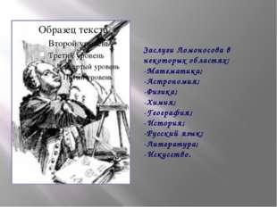 Заслуги Ломоносова в некоторых областях: -Математика; -Астрономия; -Физика;